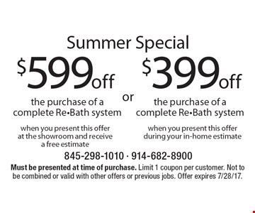 Summer Special $599 off the purchase of a complete Re-Bath system when you present this offer at the showroom and receive a free estimate or $399 off the purchase of a complete Re-Bath system when you present this offer during your in-home estimate. Must be presented at time of purchase. Limit 1 coupon per customer. Not to be combined or valid with other offers or previous jobs. Offer expires 7/28/17.