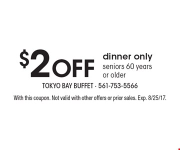 $2 Off dinner only seniors 60 years or older. With this coupon. Not valid with other offers or prior sales. Exp. 8/25/17.