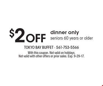 $2 Off dinner only seniors 60 years or older. With this coupon. Not valid on holidays. Not valid with other offers or prior sales. Exp. 9-29-17.