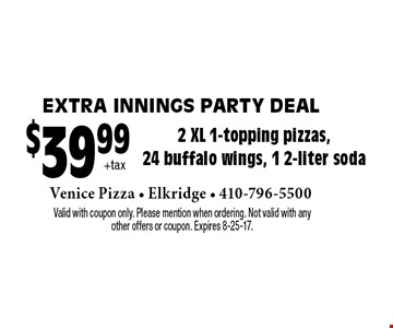 Extra Innings party deal - $39.99 +tax 2 XL 1-topping pizzas, 24 buffalo wings, 1 2-liter soda. Valid with coupon only. Please mention when ordering. Not valid with any other offers or coupon. Expires 8-25-17.