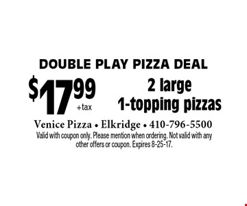 Double Play pizza deal - $17.99 +tax 2 large 1-topping pizzas. Valid with coupon only. Please mention when ordering. Not valid with any other offers or coupon. Expires 8-25-17.