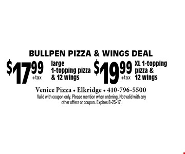 Bullpen Pizza & Wings Deal - $19.99 +tax XL 1-topping pizza & 12 wings. $17.99 +tax large 1-topping pizza & 12 wings. Valid with coupon only. Please mention when ordering. Not valid with any other offers or coupon. Expires 8-25-17.