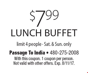 $7.99 lunch buffet limit 4 people - Sat. & Sun. only. With this coupon. 1 coupon per person. Not valid with other offers. Exp. 8/11/17.