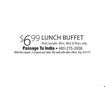 $6.99 lunch buffet limit 2 people - Mon., Wed. & Thurs. only. With this coupon. 2 coupons per table. Not valid with other offers. Exp. 8/11/17.