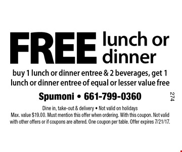 FREE lunch or dinner buy 1 lunch or dinner entree & 2 beverages, get 1 lunch or dinner entree of equal or lesser value free. Dine in, take-out & delivery - Not valid on holidays  Max. value $19.00. Must mention this offer when ordering. With this coupon. Not valid with other offers or if coupons are altered. One coupon per table. Offer expires 7/21/17.