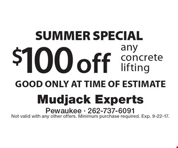SUMMER SPECIAL $100 off any concrete lifting GOOD ONLY AT TIME OF ESTIMATE. Not valid with any other offers. Minimum purchase required. Exp. 9-22-17.
