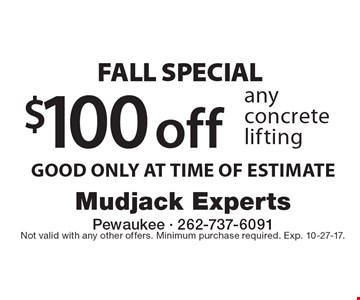 Fall Special. $100 off any concrete lifting. GOOD ONLY AT TIME OF ESTIMATE. Not valid with any other offers. Minimum purchase required. Exp. 10-27-17.