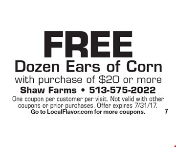 FREE Dozen Ears of Corn. With purchase of $20 or more. One coupon per customer per visit. Not valid with other coupons or prior purchases. Offer expires 7/31/17. Go to LocalFlavor.com for more coupons.