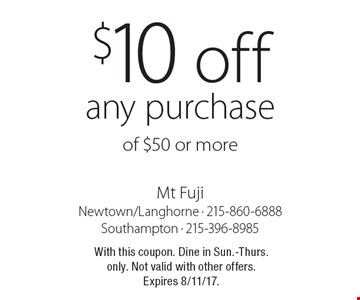 $10 off any purchase of $50 or more. With this coupon. Dine in Sun.-Thurs. only. Not valid with other offers. Expires 8/11/17.