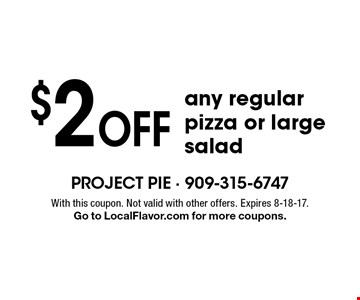 $2 Off any regular pizza or large salad. With this coupon. Not valid with other offers. Expires 8-18-17. Go to LocalFlavor.com for more coupons.