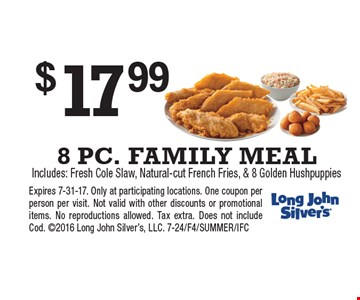 $17.99 8 PC. FAMILY MEAL. Includes: Fresh Cole Slaw, Natural-cut French Fries, & 8 Golden Hushpuppies. Expires 7-31-17. Only at participating locations. One coupon per person per visit. Not valid with other discounts or promotional items. No reproductions allowed. Tax extra. Does not include Cod. 2016 Long John Silver's, LLC. 7-24/F4/SUMMER/IFC