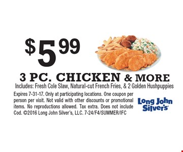 $5.99 3 PC. CHICKEN & MORE. Includes: Fresh Cole Slaw, Natural-cut French Fries, & 2 Golden Hushpuppies. Expires 7-31-17. Only at participating locations. One coupon per person per visit. Not valid with other discounts or promotional items. No reproductions allowed. Tax extra. Does not include Cod. 2016 Long John Silver's, LLC. 7-24/F4/SUMMER/IFC