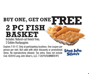 buy one, get one FREE 2 pc fish basket. Includes: Natural-cut french fries, 2 Golden Hushpuppies. Expires 7-31-17. Only at participating locations. One coupon per person per visit. Not valid with other discounts or promotional items. No reproductions allowed. Tax extra. Does not include Cod. 2016 Long John Silver's, LLC. 7-24/F4/SUMMER/IFC