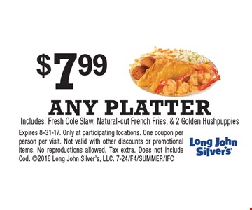 $7.99 ANY PLATTER Includes: Fresh Cole Slaw, Natural-cut French Fries & 2 Golden Hushpuppies. Expires 8-31-17. Only at participating locations. One coupon per person per visit. Not valid with other discounts or promotional items. No reproductions allowed. Tax extra. Does not include Cod. 2016 Long John Silver's, LLC. 7-24/F4/SUMMER/IFC