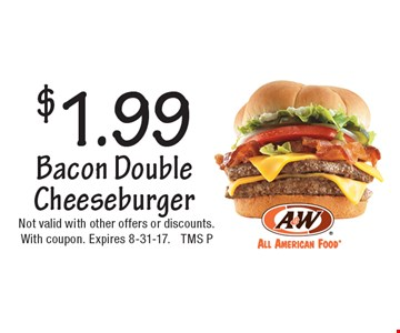 $1.99 Bacon Double Cheeseburger. Not valid with other offers or discounts. With coupon. Expires 8-31-17. TMS P