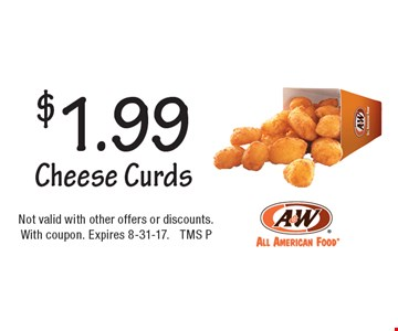 $1.99 Cheese Curds. Not valid with other offers or discounts. With coupon. Expires 8-31-17. TMS P
