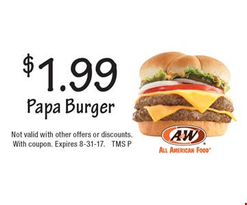 $1.99 Papa Burger. Not valid with other offers or discounts. With coupon. Expires 8-31-17. TMS P