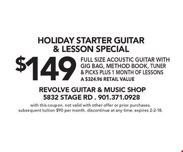 Holiday Starter Guitar & Lesson Special $149 full size acoustic guitar with gig bag, method book, tuner & picks PLUS 1 MONTH OF LESSONS, A $324.96 retail value. With this coupon. Not valid with other offer or prior purchases. Subsequent tuition $90 per month. Discontinue at any time. Expires 2-2-18.