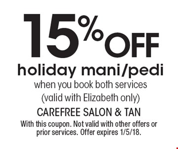 15% off holiday mani/pedi when you book both services (valid with Elizabeth only). With this coupon. Not valid with other offers or prior services. Offer expires 1/5/18.