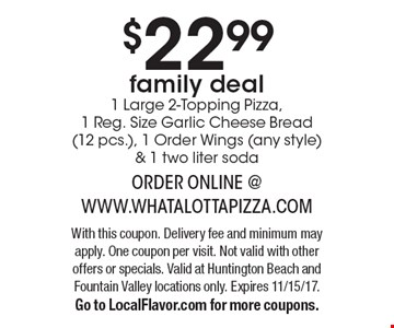 $22.99 family deal. 1 Large 2-Topping Pizza, 1 Reg. Size Garlic Cheese Bread (12 pcs.), 1 Order Wings (any style) & 1 two liter soda. With this coupon. Delivery fee and minimum may apply. One coupon per visit. Not valid with other offers or specials. Valid at Huntington Beach and Fountain Valley locations only. Expires 11/15/17. Go to LocalFlavor.com for more coupons.
