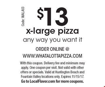 $13 x-large pizza any way you want it. With this coupon. Delivery fee and minimum may apply. One coupon per visit. Not valid with other offers or specials. Valid at Huntington Beach and Fountain Valley locations only. Expires 11/15/17. Go to LocalFlavor.com for more coupons. Code: WALA13