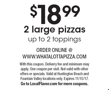 $18.99 2 large pizzas up to 2 toppings. With this coupon. Delivery fee and minimum may apply. One coupon per visit. Not valid with other offers or specials. Valid at Huntington Beach and Fountain Valley locations only. Expires 11/15/17. Go to LocalFlavor.com for more coupons.