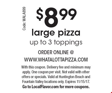 $8.99 large pizza up to 3 toppings. With this coupon. Delivery fee and minimum may apply. One coupon per visit. Not valid with other offers or specials. Valid at Huntington Beach and Fountain Valley locations only. Expires 11/15/17. Go to LocalFlavor.com for more coupons. Code: WALA899