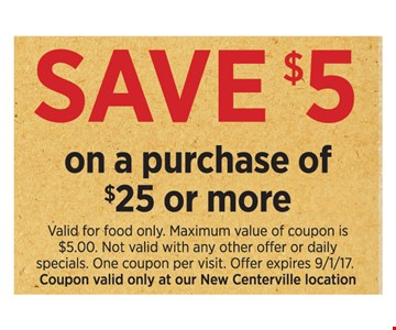 Save $5 on a purchase of $25 or more. Valid for food only. Maximum value of coupon is $5.00. Not valid with any other offer or daily specials. One coupon per visit. Offer expires 9/1/17. Coupon valid only at our New Centerville location.