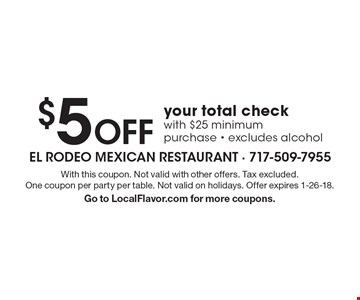 $5 Off your total check with $25 minimum purchase - excludes alcohol. With this coupon. Not valid with other offers. Tax excluded. One coupon per party per table. Not valid on holidays. Offer expires 1-26-18. Go to LocalFlavor.com for more coupons.