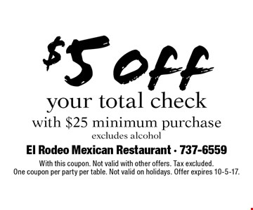 $5 off your total check with $25 minimum purchase excludes alcohol. With this coupon. Not valid with other offers. Tax excluded.One coupon per party per table. Not valid on holidays. Offer expires 10-5-17.