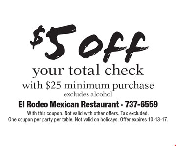 $5 off your total check with $25 minimum purchase. Excludes alcohol. With this coupon. Not valid with other offers. Tax excluded. One coupon per party per table. Not valid on holidays. Offer expires 10-13-17.