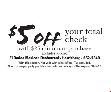 $5 off your total check with $25 minimum purchase. Excludes alcohol. With this coupon. Not valid with other offers. Tax excluded.One coupon per party per table. Not valid on holidays. Offer expires 10-5-17.