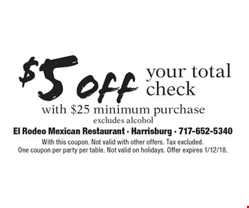 $5 off your total check with $25 minimum purchase. Excludes alcohol. With this coupon. Not valid with other offers. Tax excluded. One coupon per party per table. Not valid on holidays. Offer expires 1/12/18.