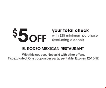 $5 Off your total check with $25 minimum purchase (excluding alcohol). With this coupon. Not valid with other offers. Tax excluded. One coupon per party, per table. Expires 12-15-17.