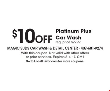 $10 Off Platinum PlusCar Wash reg. price $29.99. With this coupon. Not valid with other offers or prior services. Expires 8-4-17. CM1 Go to LocalFlavor.com for more coupons.