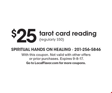 $25 tarot card reading (regularly $50). With this coupon. Not valid with other offers or prior purchases. Expires 9-8-17.Go to LocalFlavor.com for more coupons.