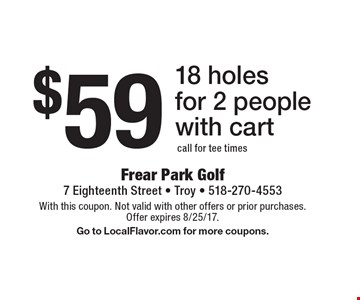 $59 18 holes for 2 people with cart call for tee times. With this coupon. Not valid with other offers or prior purchases. Offer expires 8/25/17.Go to LocalFlavor.com for more coupons.