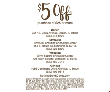 $5 off purchase of $25 or more. Expires 11-30-17. Coupon must be presented at time of purchase. $5 off $25 before tax. Valid only at the bakeries listed. Valid only for baked good; not valid for retail items. No cash value. Coupon may not be reproduced, transferred or sold. Internet distribution strictly prohibited. Must be claimed in bakery during normal business hours. Not valid with any other offer.