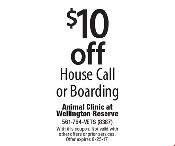$10 off House Call or Boarding. With this coupon. Not valid with other offers or prior services. Offer expires 8-25-17.
