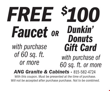 $100 Dunkin' Donuts Gift Card with purchase of 60 sq. ft. or more. FREE Faucet with purchase of 60 sq. ft.or more. With this coupon. Must be presented at the time of purchase. Will not be accepted after purchase purchase. Not to be combined.