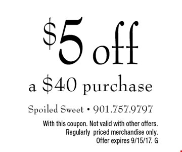 $5 off a $40 purchase. With this coupon. Not valid with other offers. Regularly priced merchandise only. Offer expires 9/15/17. G