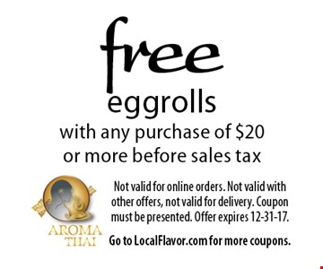 Free eggrolls with any purchase of $20 or more before sales tax. Not valid for online orders. Not valid with other offers, not valid for delivery. Coupon must be presented. Offer expires 12-31-17. Go to LocalFlavor.com for more coupons.