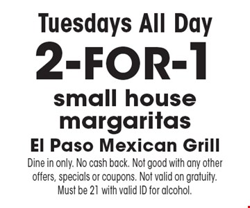 Tuesdays All Day 2-FOR-1 small house margaritas. Dine in only. No cash back. Not good with any other offers, specials or coupons. Not valid on gratuity. Must be 21 with valid ID for alcohol.