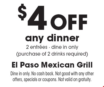 $4 Off any dinner 2 entrees - dine in only (purchase of 2 drinks required). Dine in only. No cash back. Not good with any other offers, specials or coupons. Not valid on gratuity.