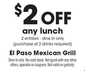 $2 Off any lunch-2 entrees-dine in only (purchase of 2 drinks required). Dine in only. No cash back. Not good with any other offers, specials or coupons. Not valid on gratuity.
