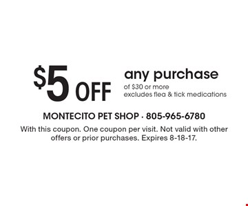 $5 Off any purchase of $30 or more.Eexcludes flea & tick medications. With this coupon. One coupon per visit. Not valid with other offers or prior purchases. Expires 8-18-17.