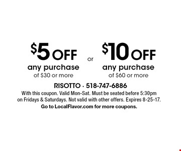 $5 Off any purchase of $30 or more or $10 Off any purchase of $60 or more. With this coupon. Valid Mon-Sat. Must be seated before 5:30pm on Fridays & Saturdays. Not valid with other offers. Expires 8-25-17. Go to LocalFlavor.com for more coupons.