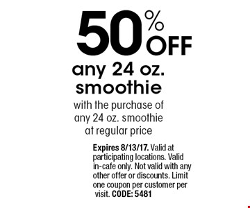 50% OFF any 24 oz. smoothie with the purchase of any 24 oz. smoothie at regular price. Expires 8/13/17. Valid at participating locations. Valid in-cafe only. Not valid with any other offer or discounts. Limit one coupon per customer per visit. CODE: 5481