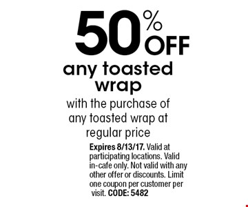 50% OFF any toasted wrap with the purchase of any toasted wrap at regular price. Expires 8/13/17. Valid at participating locations. Valid in-cafe only. Not valid with any other offer or discounts. Limit one coupon per customer per visit. CODE: 5482