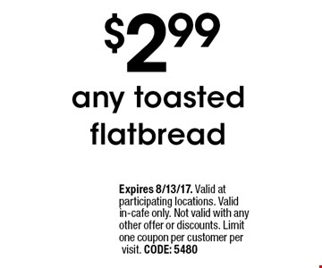 $2.99 any toasted flatbread. Expires 8/13/17. Valid at participating locations. Valid in-cafe only. Not valid with any other offer or discounts. Limit one coupon per customer per visit. CODE: 5480